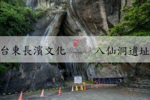 『台東長濱景點』特殊海蝕洞奇景造就舊石器時代文化發展|八仙洞遺址(長濱文化)