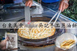 Read more about the article 『台東小吃』隱藏在路邊發財車~吳記家傳手工蔥油餅,在地人才懂吃的美食